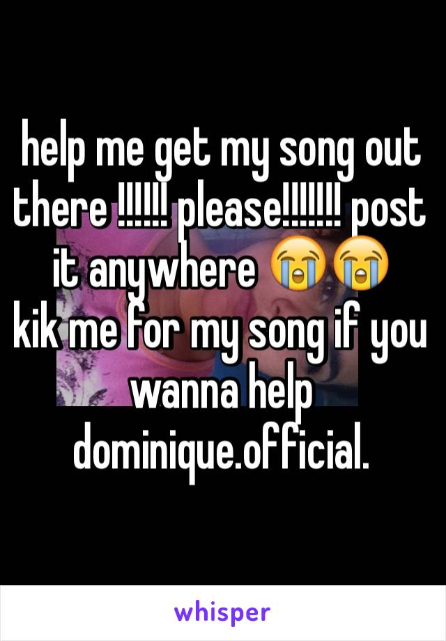 help me get my song out there !!!!!! please!!!!!!! post it anywhere 😭😭  kik me for my song if you wanna help dominique.official.