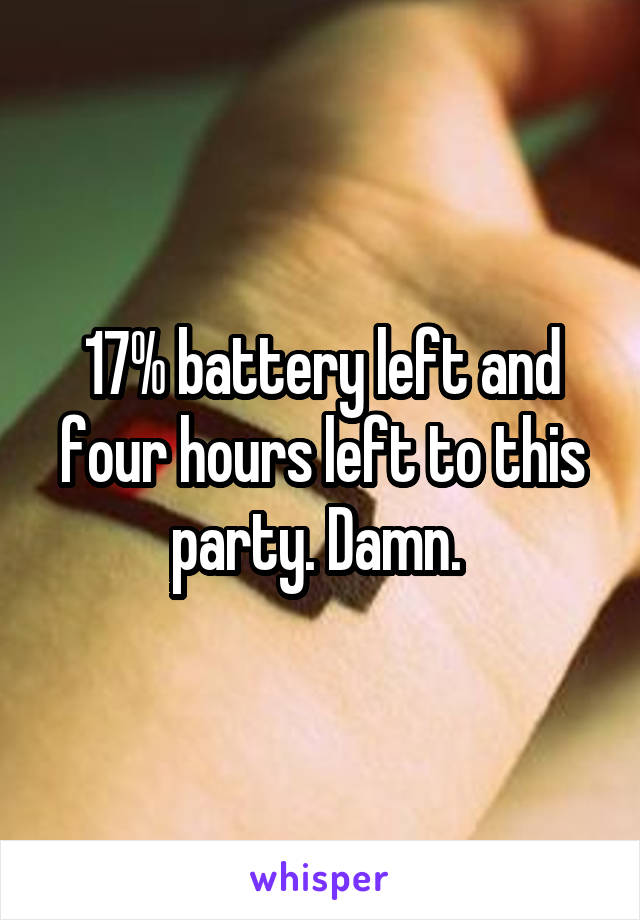 17% battery left and four hours left to this party. Damn.