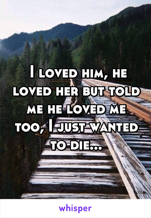 I loved him, he loved her but told me he loved me too, I just wanted to die...