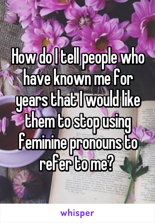 How do I tell people who have known me for years that I would like them to stop using feminine pronouns to refer to me?