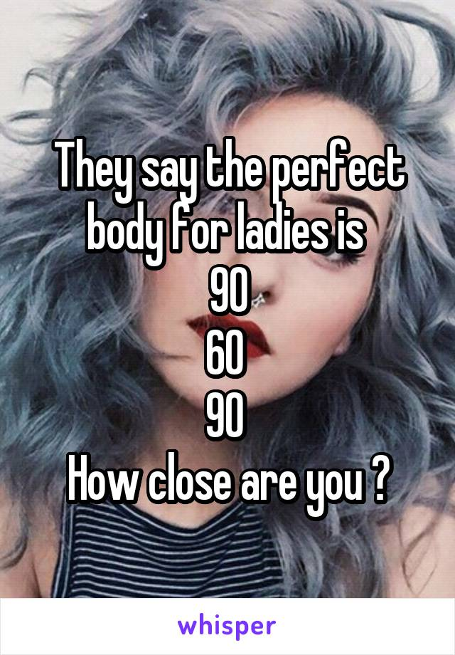 They say the perfect body for ladies is  90 60  90  How close are you ?