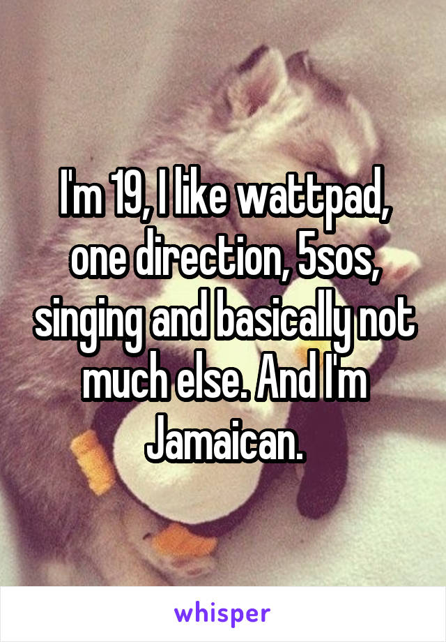 I'm 19, I like wattpad, one direction, 5sos, singing and basically not much else. And I'm Jamaican.