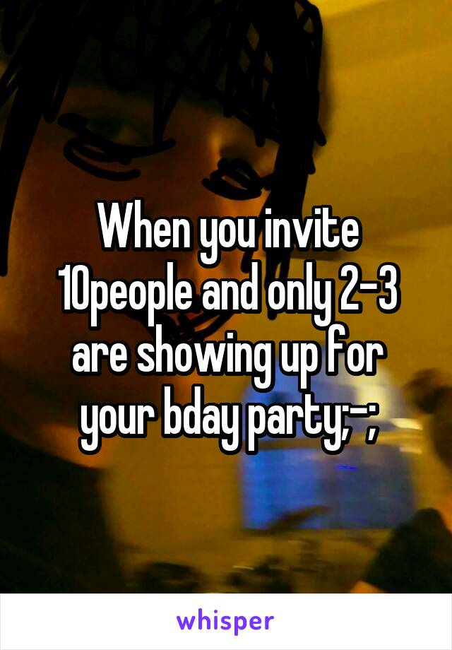 When you invite 10people and only 2-3 are showing up for your bday party;-;