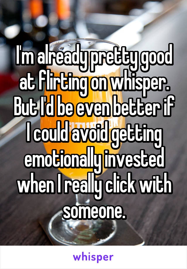 I'm already pretty good at flirting on whisper. But I'd be even better if I could avoid getting emotionally invested when I really click with someone.