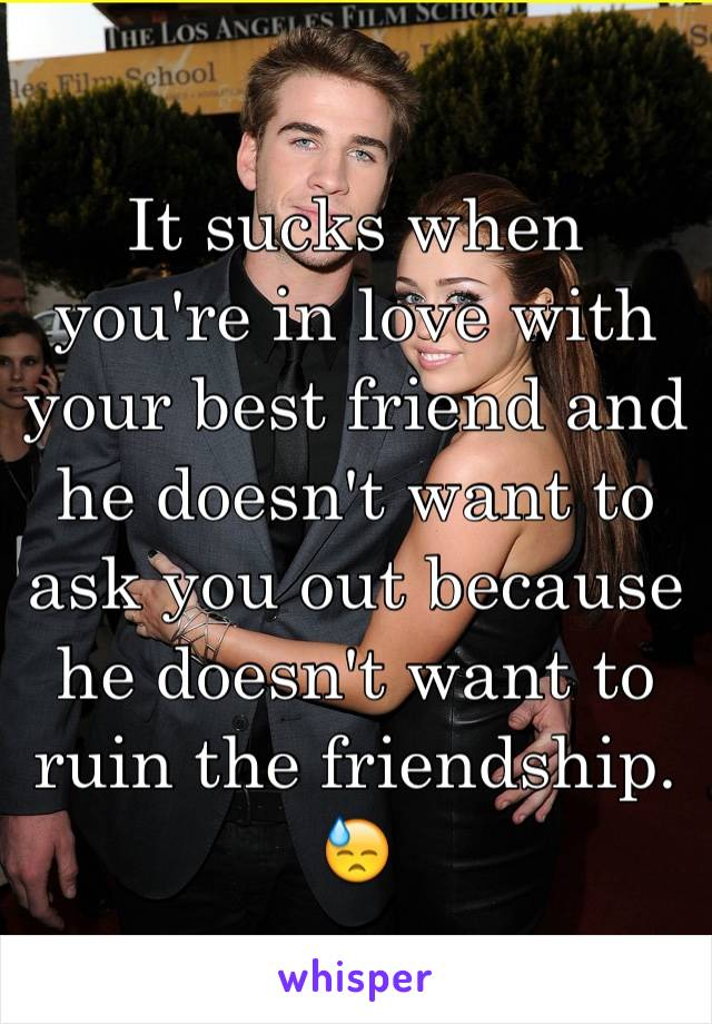 It sucks when you're in love with your best friend and he doesn't want to ask you out because he doesn't want to ruin the friendship. 😓
