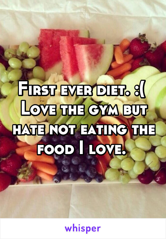 First ever diet. :(  Love the gym but hate not eating the food I love.
