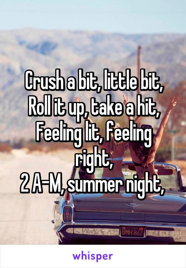 Crush a bit, little bit, Roll it up, take a hit, Feeling lit, feeling right, 2 A-M, summer night,