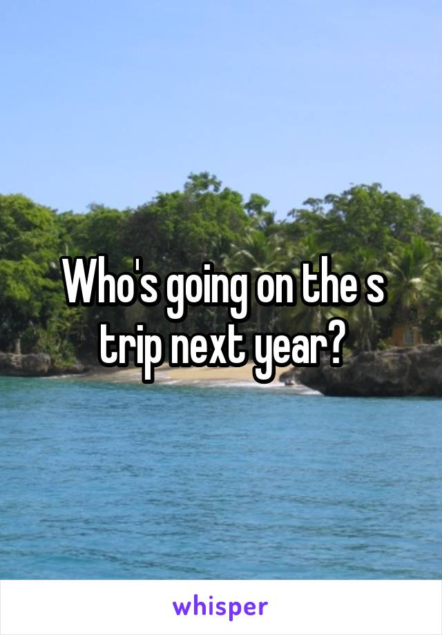 Who's going on the s trip next year?