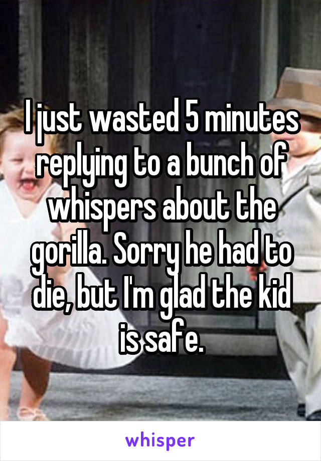 I just wasted 5 minutes replying to a bunch of whispers about the gorilla. Sorry he had to die, but I'm glad the kid is safe.