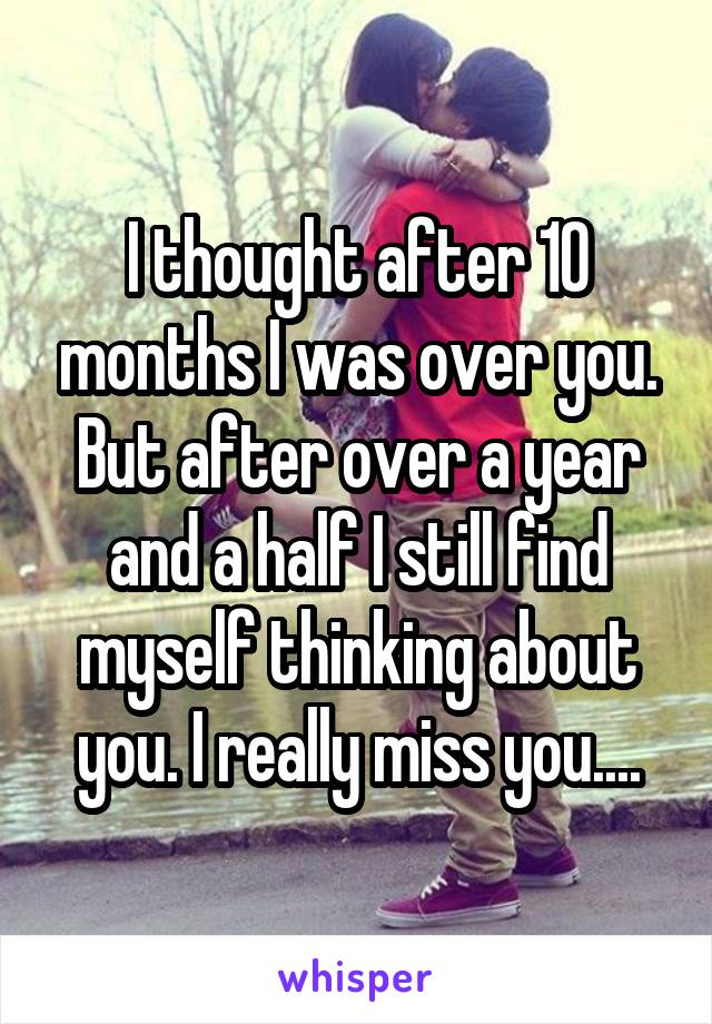 I thought after 10 months I was over you. But after over a year and a half I still find myself thinking about you. I really miss you....