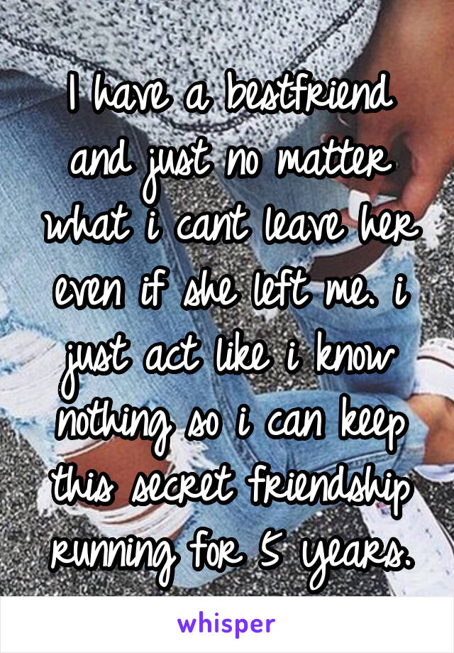 I have a bestfriend and just no matter what i cant leave her even if she left me. i just act like i know nothing so i can keep this secret friendship running for 5 years.