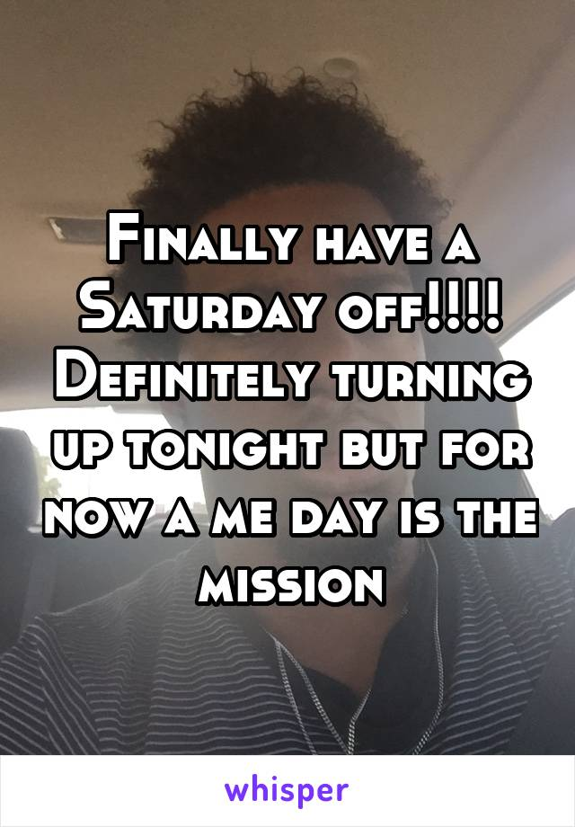 Finally have a Saturday off!!!! Definitely turning up tonight but for now a me day is the mission