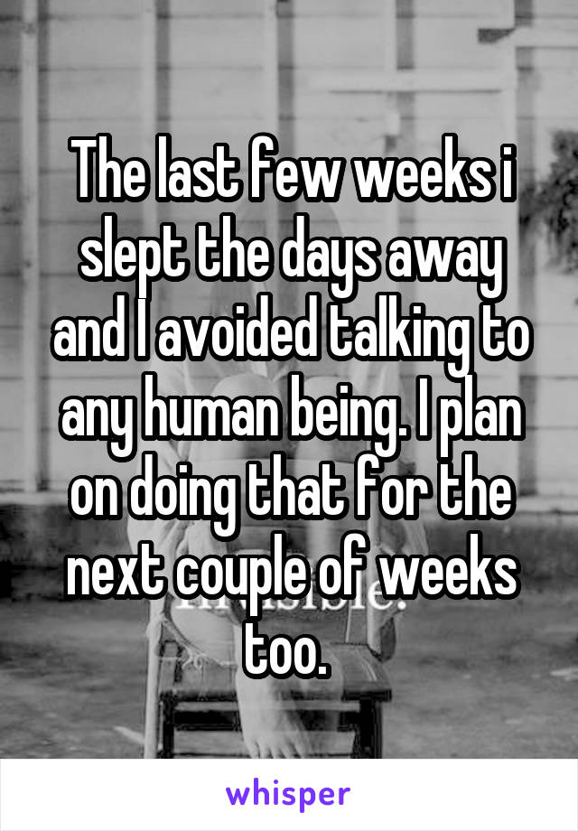 The last few weeks i slept the days away and I avoided talking to any human being. I plan on doing that for the next couple of weeks too.