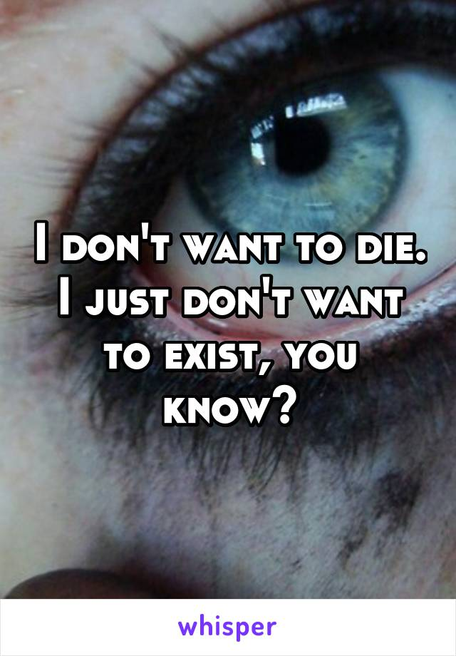 I don't want to die. I just don't want to exist, you know?