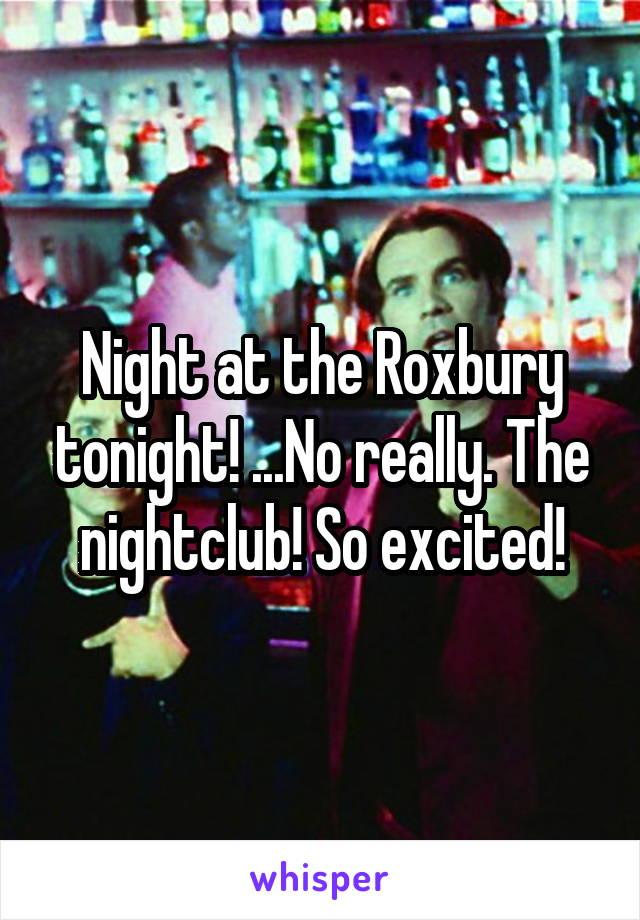 Night at the Roxbury tonight! ...No really. The nightclub! So excited!