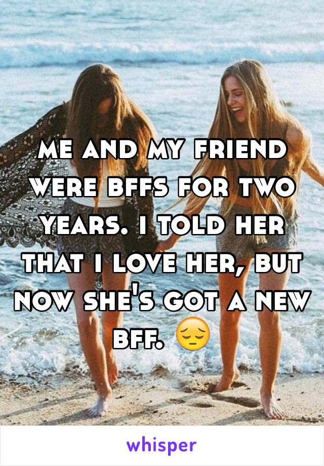 me and my friend were bffs for two years. i told her that i love her, but now she's got a new bff. 😔
