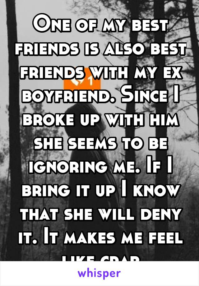 One of my best friends is also best friends with my ex boyfriend. Since I broke up with him she seems to be ignoring me. If I bring it up I know that she will deny it. It makes me feel like crap