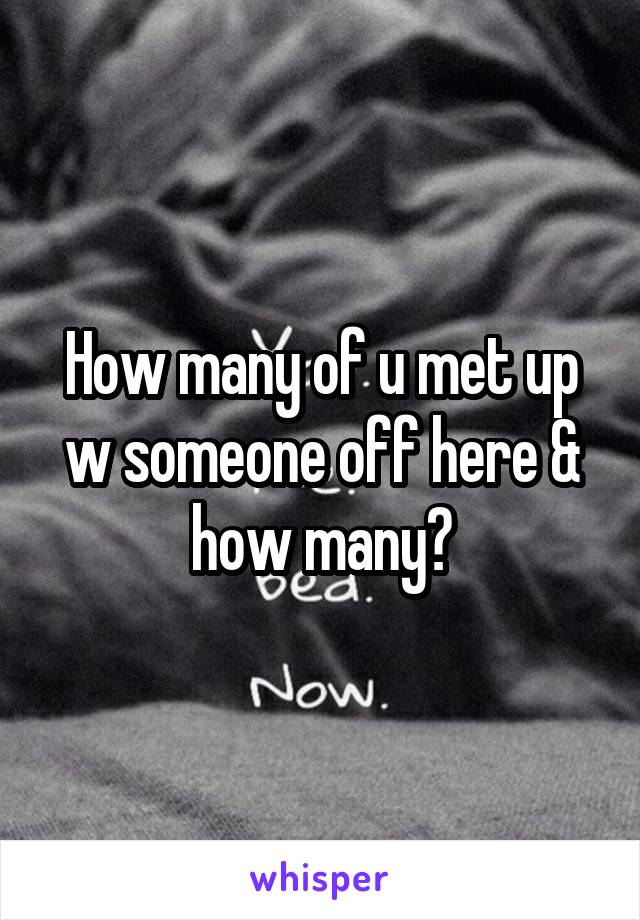 How many of u met up w someone off here & how many?