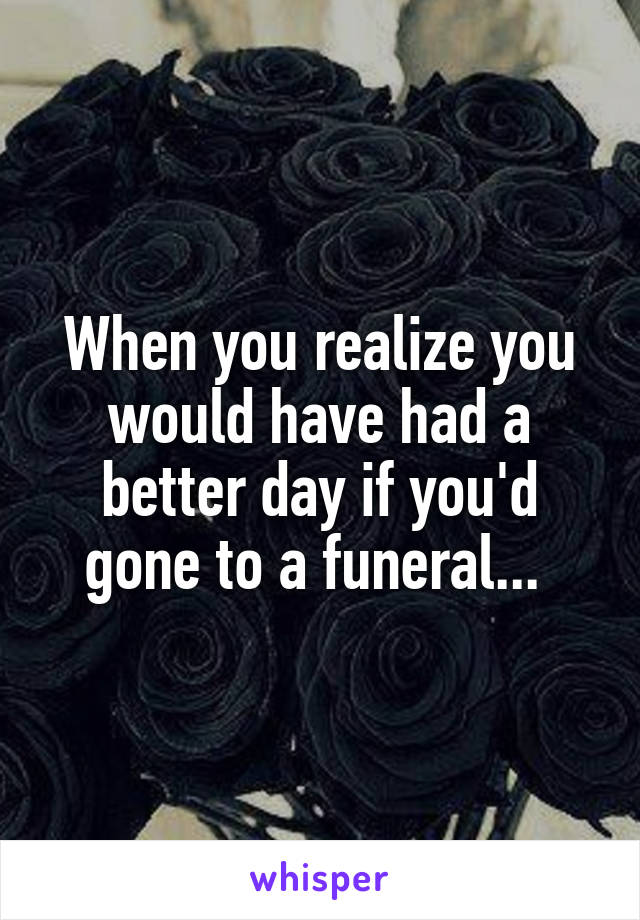 When you realize you would have had a better day if you'd gone to a funeral...