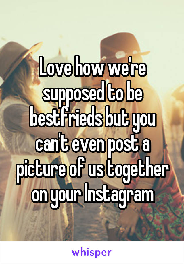 Love how we're supposed to be bestfrieds but you can't even post a picture of us together on your Instagram