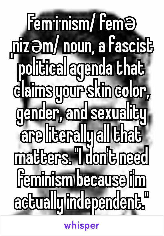 """Fem·i·nism/ feməˌnizəm/ noun, a fascist political agenda that claims your skin color, gender, and sexuality are literally all that matters. """"I don't need feminism because i'm actually independent."""""""