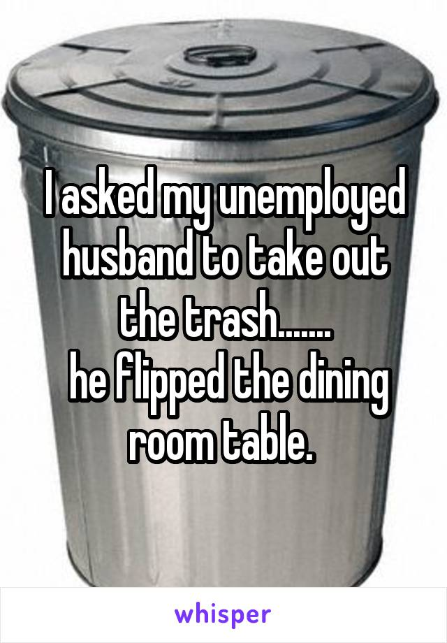 I asked my unemployed husband to take out the trash.......  he flipped the dining room table.