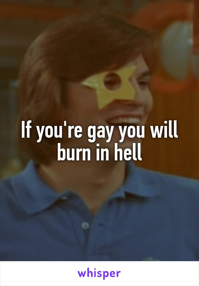 If you're gay you will burn in hell