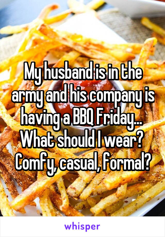 My husband is in the army and his company is having a BBQ Friday...  What should I wear?  Comfy, casual, formal?