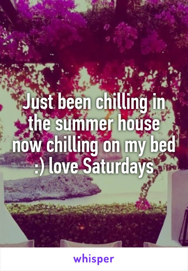 Just been chilling in the summer house now chilling on my bed :) love Saturdays