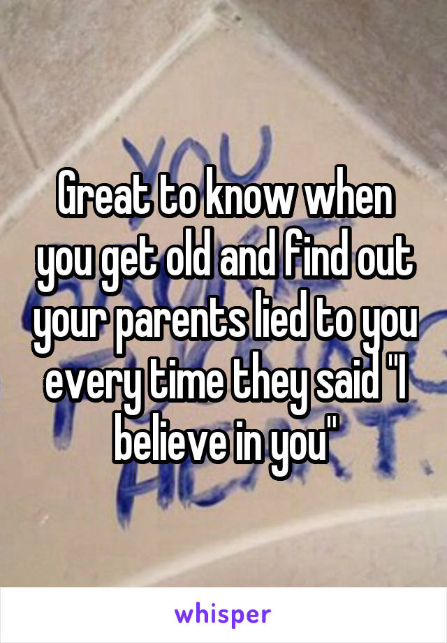 """Great to know when you get old and find out your parents lied to you every time they said """"I believe in you"""""""
