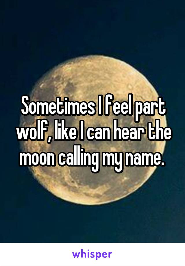 Sometimes I feel part wolf, like I can hear the moon calling my name.