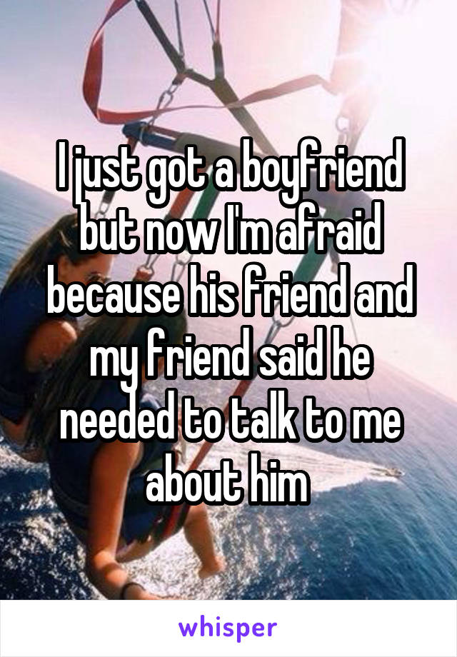 I just got a boyfriend but now I'm afraid because his friend and my friend said he needed to talk to me about him