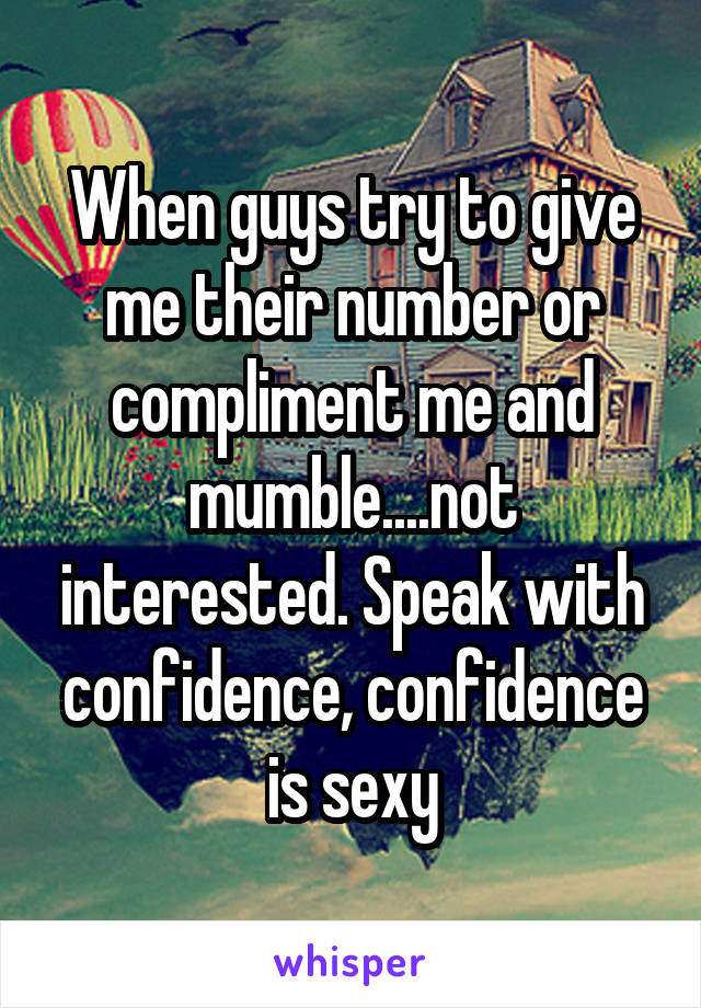 When guys try to give me their number or compliment me and mumble....not interested. Speak with confidence, confidence is sexy