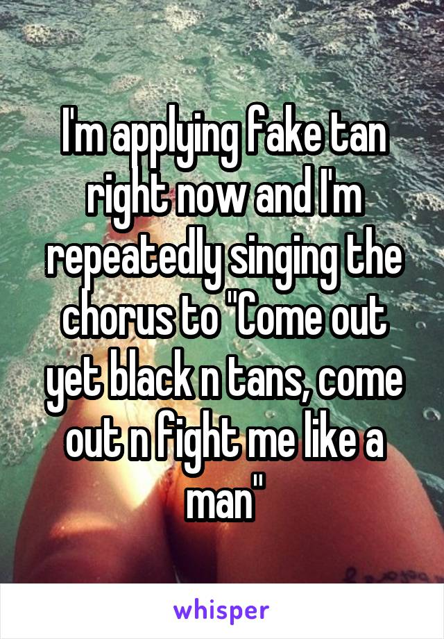 """I'm applying fake tan right now and I'm repeatedly singing the chorus to """"Come out yet black n tans, come out n fight me like a man"""""""