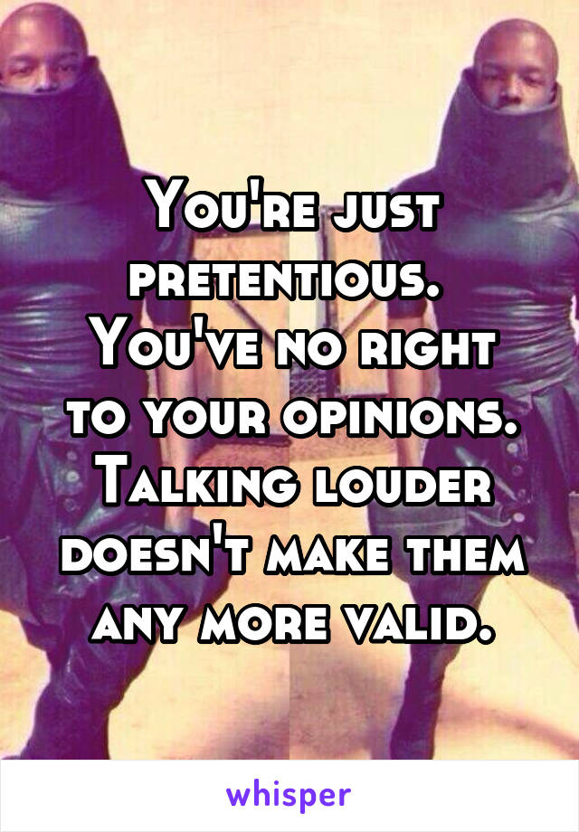 You're just pretentious.  You've no right to your opinions. Talking louder doesn't make them any more valid.
