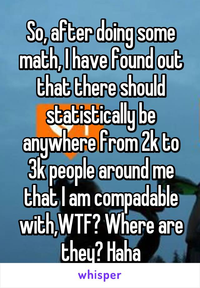 So, after doing some math, I have found out that there should statistically be anywhere from 2k to 3k people around me that I am compadable with,WTF? Where are they? Haha