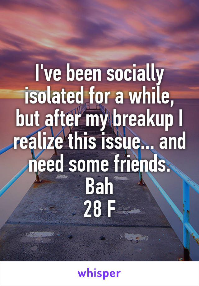 I've been socially isolated for a while, but after my breakup I realize this issue... and need some friends. Bah 28 F