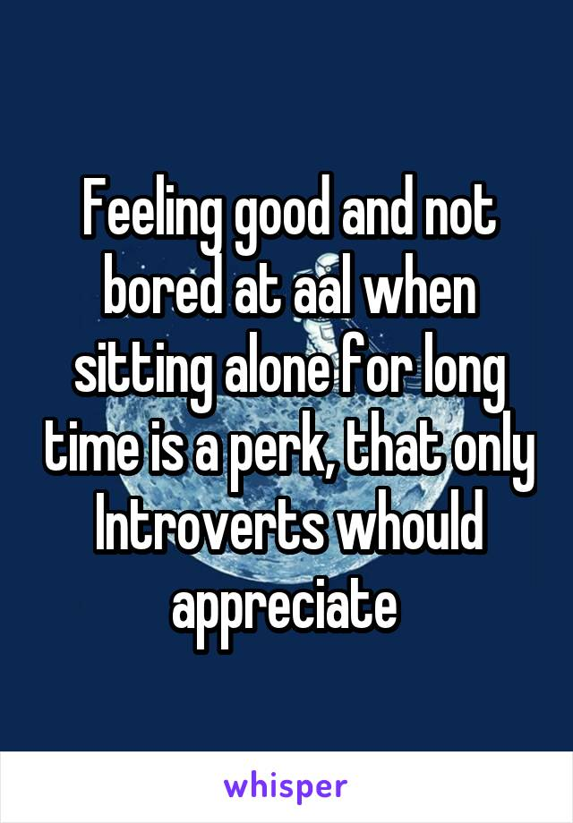 Feeling good and not bored at aal when sitting alone for long time is a perk, that only Introverts whould appreciate