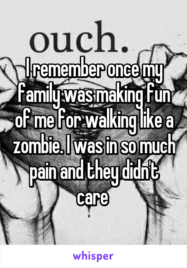 I remember once my family was making fun of me for walking like a zombie. I was in so much pain and they didn't care