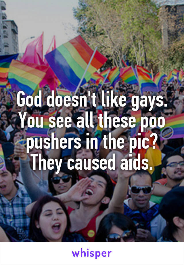God doesn't like gays. You see all these poo pushers in the pic? They caused aids.