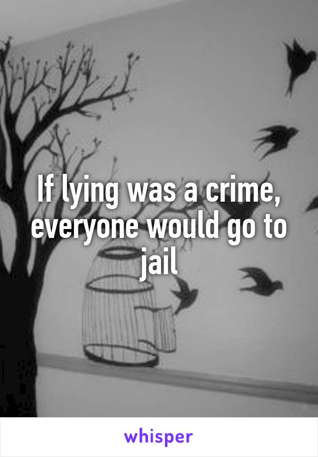If lying was a crime, everyone would go to jail
