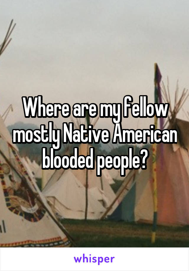 Where are my fellow mostly Native American blooded people?