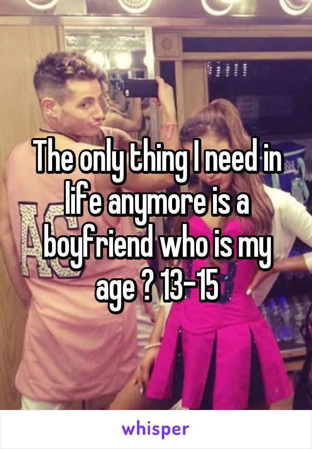 The only thing I need in life anymore is a boyfriend who is my age 😌 13-15
