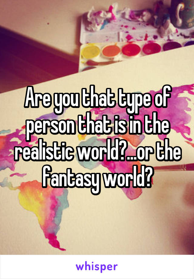 Are you that type of person that is in the realistic world?...or the fantasy world?