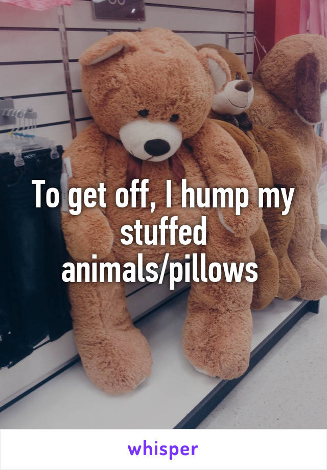 To get off, I hump my stuffed animals/pillows