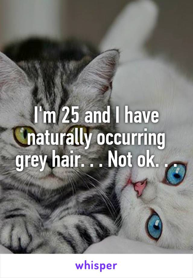 I'm 25 and I have naturally occurring grey hair. . . Not ok. . .