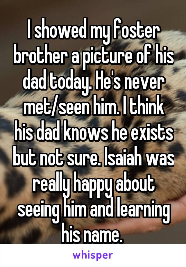 I showed my foster brother a picture of his dad today. He's never met/seen him. I think his dad knows he exists but not sure. Isaiah was really happy about seeing him and learning his name.
