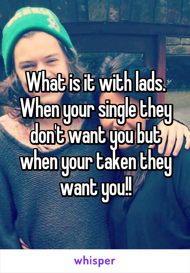 What is it with lads. When your single they don't want you but when your taken they want you!!