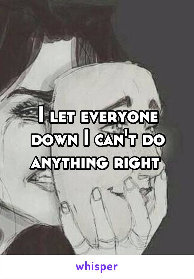 I let everyone down I can't do anything right