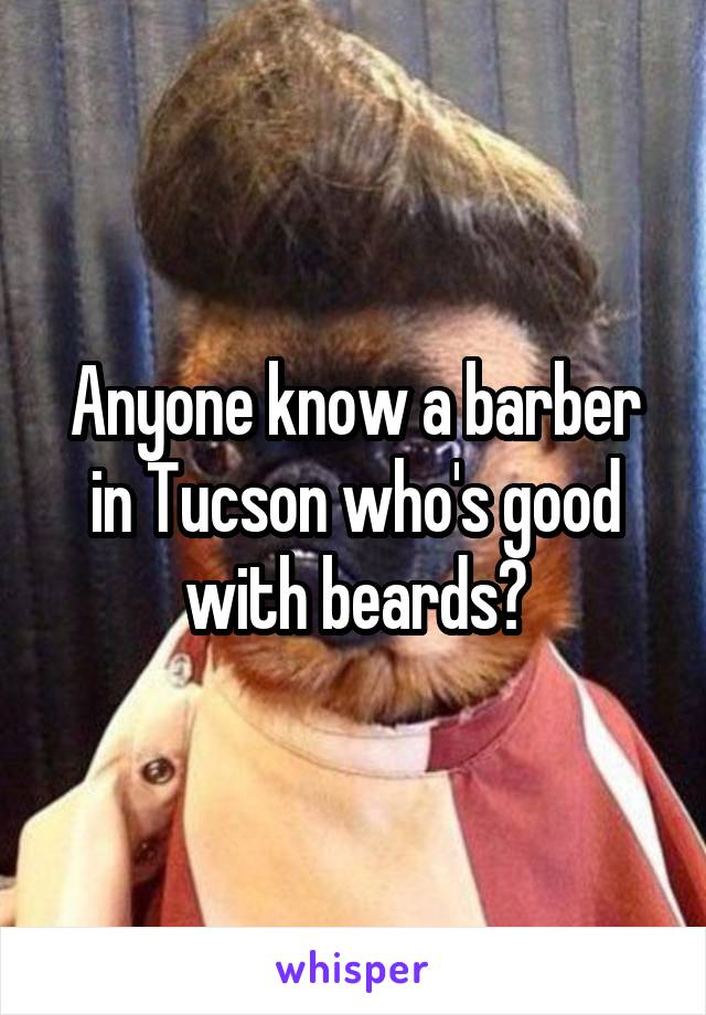 Anyone know a barber in Tucson who's good with beards?